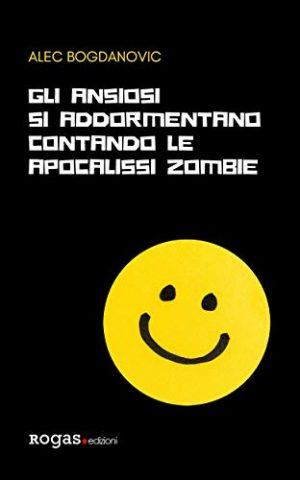 """Copertina del libro """"Gli ansiosi si addormentano contando le apocalissi zombie"""" di Alec Bogdanovic"""